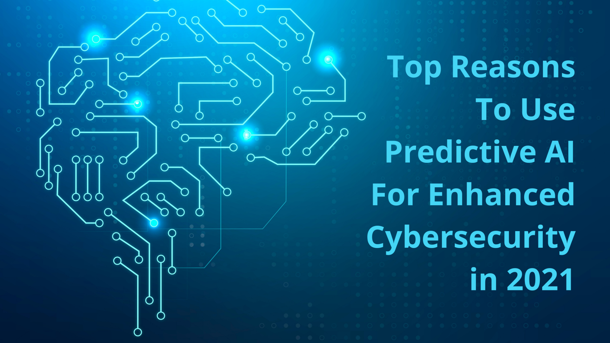 Top Reasons to use Predictive AI for Enhanced Cybersecurity in 2021)
